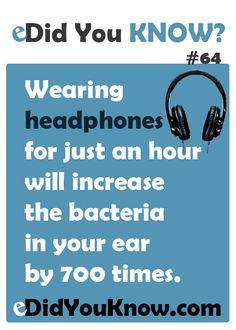 http://edidyouknow.com/did-you-know-64/ Wearing headphones for just an hour will increase the bacteria in your ear by 700 times.