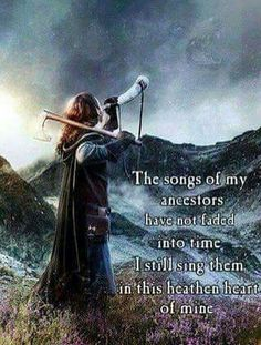 The songs of my ancestors have not faded into time. I still sing them in this heathen heart of mine. ... in my true Viking heart!
