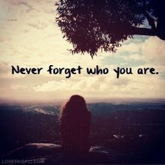This is so true....I forgot who I was but I am trying to find my self again and I will do it with Gods help.