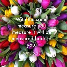 LUKE 6:38 (ESV) ~ Give, and it will be given to you. Good measure, pressed down, shaken together, running over, will be put linto your lap. For mwith the measure you use it will be measured back to you.