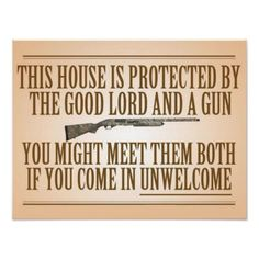 This House Is Protected By The Good Lord And A Gun - You Might Meet Then Both If You Come In Unwelcome - Poster...  Laminate and place outside in yard or near your front and/or back door...