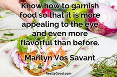 Know how to garnish #food so that it is more appealing to the eye and even more #flavorful than before. Marilyn Vos Savant