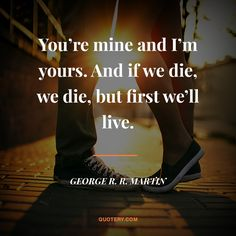 You're mine and I'm yours. And if we die, we die, but first we'll live.
