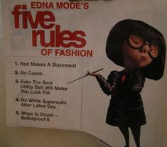 Edna Mode's Five Rules of Fashion. 1. Red makes a statement. 2. No Capes!!! 3. Even the best utility belt will make you look fat. 4. No white supersuits after Labor Day. 5. When it doubt, bulletproof it.