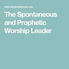 The Spontaneous and Prophetic Worship Leader