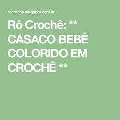 Rô Crochê: ** CASACO BEBÊ COLORIDO EM CROCHÊ **