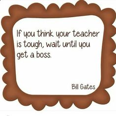 If you think your teacher is tough, wait until you get a boss. ~ I'm going to make this into a poster to hang in my classroom! Teaching Quotes, Teaching Tips, Education Quotes, Education Posters, Primary Education, Teaching Reading, Teacher Humor, Your Teacher, Teacher Tired