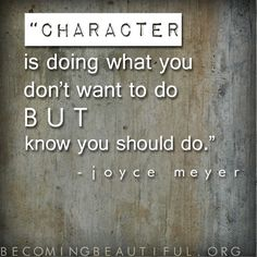 Character is doing what you don't want to do but know you should do. - Joyce Meyer becomingbeautiful.org