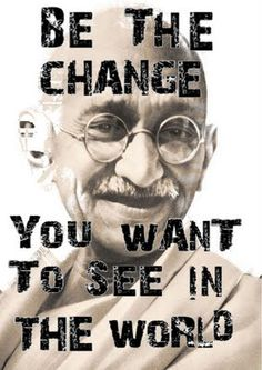 Be the change you want to see in this world.   -Mahatma Ghandi