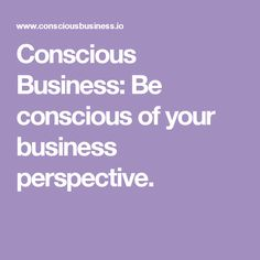 Conscious Business: Be conscious of your business perspective.