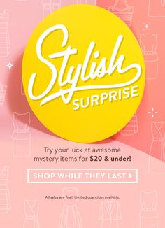 Stylish Surprise. Try your luck at awesome mystery items for $20 & under! Shop While They Last » *All sales are final. Limited quantities available.