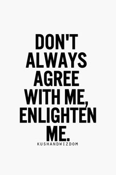 Don't always agree with me, enlighten me.