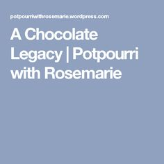 A Chocolate Legacy | Potpourri with Rosemarie