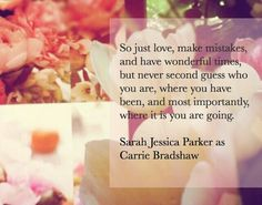 So just love, make mistakes, and have wonderful times but never second guess who you are, where you have been, and most importantly where it is you are going- Carrie Bradshaw