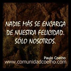 «Nadie más se encarga de nuestra felicidad. Sólo nosotros.» - @Paulo Fernandes Coelho - http://www.comunidadcoelho.com   http://www.instagram.com/comunidadcoelho