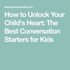 How to Unlock Your Child's Heart: The Best Conversation Starters for Kids