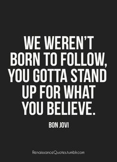 We weren't born to follow. You gotta stand up for what you believe.  Bon Jovi  My mantra!!!