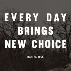 Every day brings new choice. - Martha Beck