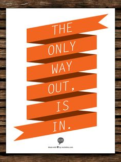 The only way out,  is in.