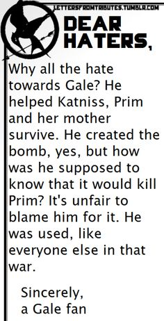 [[Dear haters, Why all the hate towards Gale? He helped Katniss, Prim and her mother survive. He created the bomb, yes, but how was he supposed to know that it would kill Prim? It's unfair to blame him for it. He was used, like everyone else in that war. Sincerely, a Gale fan]]
