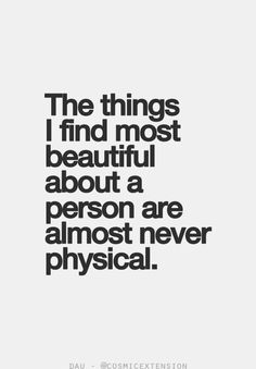 """The things I find most beautiful about a person are almost never physical."""