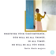 Whatever your circumstance, God will be all things, in all times. He will be all you need.  -Katie Davis Majors