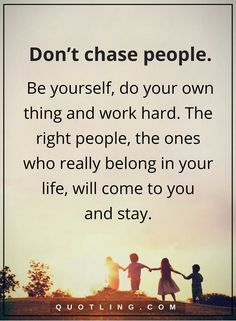 be yourself quotes Don't chase people. Be yourself, do your own thing and work hard. The right people, the ones who really belong in your life, will come to you and stay.