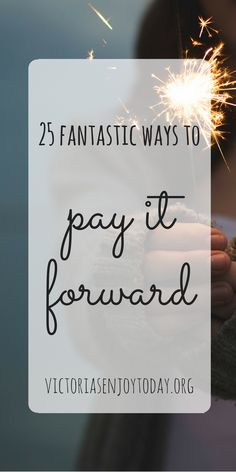 :  Are you hoping to bring a little sunshine to somebody's cloudy day? You've come to the right place!  Here are 25 Fantastic Ways to Pay It Forward and make someone's day a little brighter: Anonymously pay for the dinner of person sitting nearby you in a restaurant. Purchase a $10 gift card …