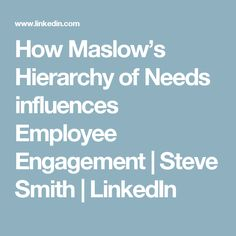 How Maslow's Hierarchy of Needs influences Employee Engagement | Steve Smith | LinkedIn