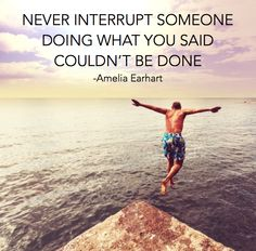 """""""Never interrupt someone doing what you said couldn't be done"""" -Amelia Earhart"""