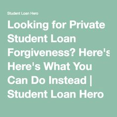 Looking for Private Student Loan Forgiveness? Here's What You Can Do Instead | Student Loan Hero