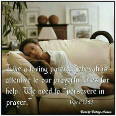"""Like a loving parent, Jehovah is attentive to our prayerful cries for help.  We need to """"persevere in prayer."""" - Romans 12:12"""