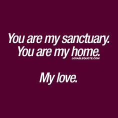 You are my sanctuary. You are my home. My love. ❤ When he or she is your sanctuary. When you love him or her and when home is where they are. ❤ www.lovablequote.com for all our quotes about love and relationships!