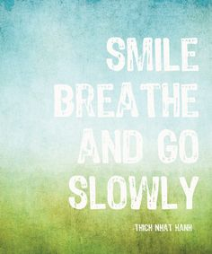 The Most Venerable Thich Nhat Hanh just emailed us from his Plum Village....Smile Breathe and Go Slowly.