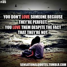 You don't love someone because  they're perfect.  You love them despite the fact  that they're not.
