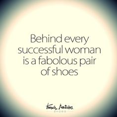 Behind every succesful woman is a fabulous pair of shoes.
