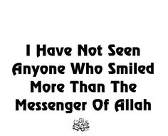 "Narrated Ibn Jaz (ra): ""I have not seen anyone who smiled more than the Messenger of Allah (ﷺ).""  Jami` at-Tirmidhi English reference : Vol. 1, Book 46, Hadith 3641 Arabic reference : Book 49, Hadith 4002"