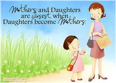 Mothers and daughters are   closest when DAUGHTERS become MOTHERS.  Its very true.  (Diane Harris)