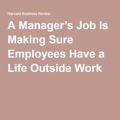 A Manager's Job Is Making Sure Employees Have a Life Outside Work