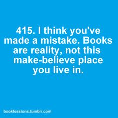 I think you've made a mistake. Books are reality, not this make-believe place you live in.