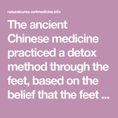 The ancient Chinese medicine practiced a detox method through the feet, based on the belief that the feet contain numerous energy zones which are connected to the internal body organs.