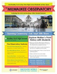 Join us this Saturday, September 15th at 10:00 AM for the official unveiling of the MILWAUKEE OBSERVATORY – featuring the Walker's Point Neighborhood!  Students from Bradley Tech created the interactive exhibit through the Art and Archaeology of Me Project at Discovery World.  The exhibit features our historic Walker's Point neighborhood, along with our student's own personal archaeology.  Do not miss this premier event and the chance to learn about the hidden history of Walker's Point!