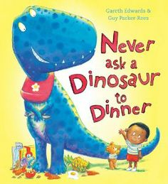 Never ask a Dinosaur to Dinner by Gareth Edwards illustrated by Guy Parker Rees published by Alison Green Books 2014