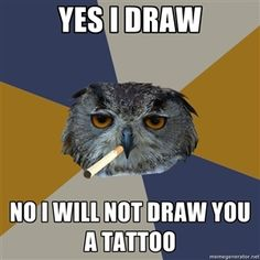 Yes I draw No I will not draw you a tattoo | Art Student Owl | Meme Generator