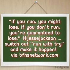 """""""If you run, you might lose. If you don't run, you're guaranteed to lose."""" #JesseJackson ...switch out """"run with try"""" and make it happen! via http://bfhsnetwork.com"""