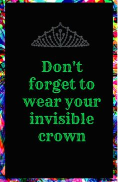 don't forget to wear your invisible crown