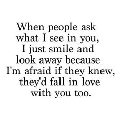When people ask what I see in you, I just smile and look away because I'm afraid if they knew, they'd fall in love with you too.
