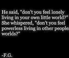 "He Said ""Don't You Feel Lonely Living In Your Own Little World?"" She Wispered, ""Don't You Feel Powerless Living In Other People's Worlds?"" Right On Point. Think About It. Read It Again. And Again."