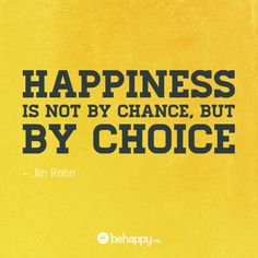 """""""Hapiness is not by chance, but by choice."""""""