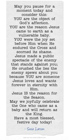 May you pause for a moment today and consider this:  YOU are the object of God's affection.  You are the reason Jesus came to earth as a vulnerable baby.  You were the joy set before Him when He endured the Cross and scorned it's shame.  Jesus made a public spectacle of the enemy that stands against you; He crushed the lies the enemy spews about you because YOU are someone Jesus loves and wants forever in eternity with HIm.  Jesus is the reason for the Season... -Susie Larson